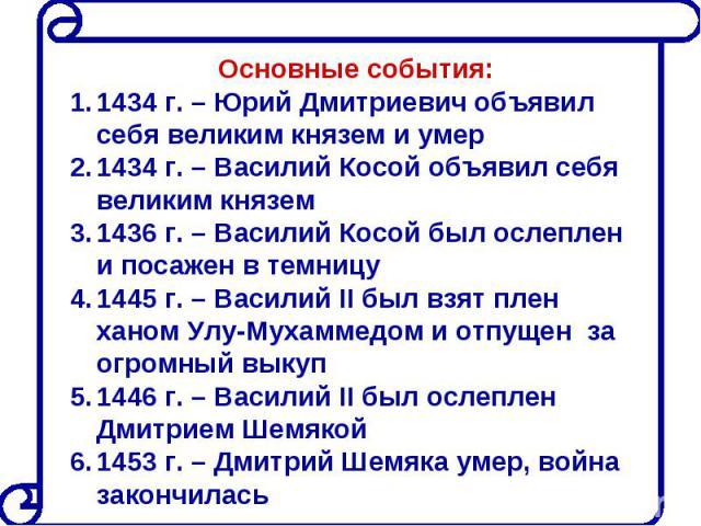 Основные события:1434 г. – Юрий Дмитриевич объявил себя великим князем и умер1434 г. – Василий Косой объявил себя великим князем1436 г. – Василий Косой был ослеплен и посажен в темницу1445 г. – Василий II был взят плен ханом Улу-Мухаммедом и отпущен…