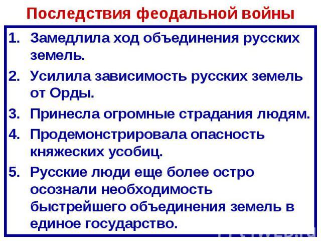 Последствия феодальной войны Замедлила ход объединения русских земель.Усилила зависимость русских земель от Орды.Принесла огромные страдания людям.Продемонстрировала опасность княжеских усобиц.Русские люди еще более остро осознали необходимость быст…