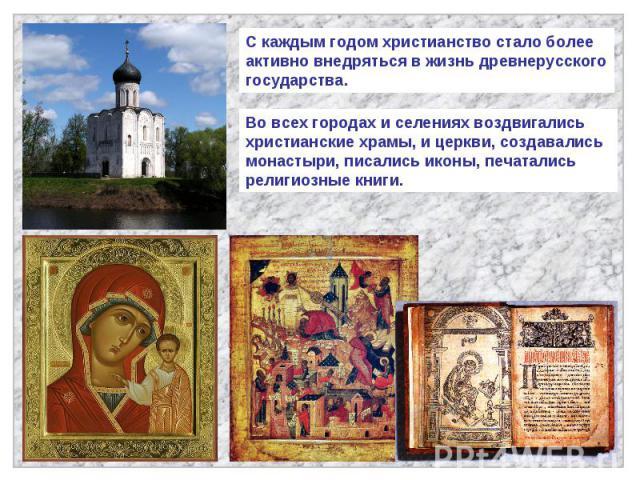 С каждым годом христианство стало более активно внедряться в жизнь древнерусского государства.Во всех городах и селениях воздвигались христианские храмы, и церкви, создавались монастыри, писались иконы, печатались религиозные книги.