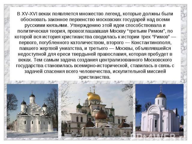 """В XV-XVI веках появляется множество легенд, которые должны были обосновать законное первенство московских государей над всеми русскими князьями. Утверждению этой идеи способствовала и политическая теория, провозглашавшая Москву """"третьим Римом"""", по к…"""