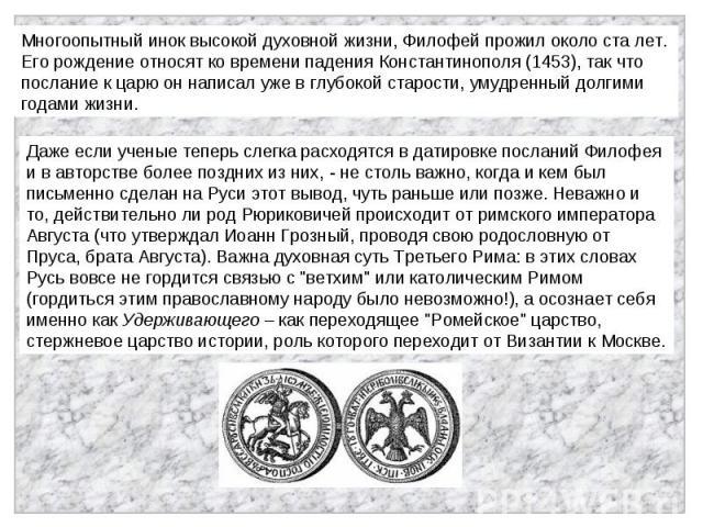 Многоопытный инок высокой духовной жизни, Филофей прожил около ста лет. Его рождение относят ко времени падения Константинополя (1453), так что послание к царю он написал уже в глубокой старости, умудренный долгими годами жизни. Даже если ученые теп…