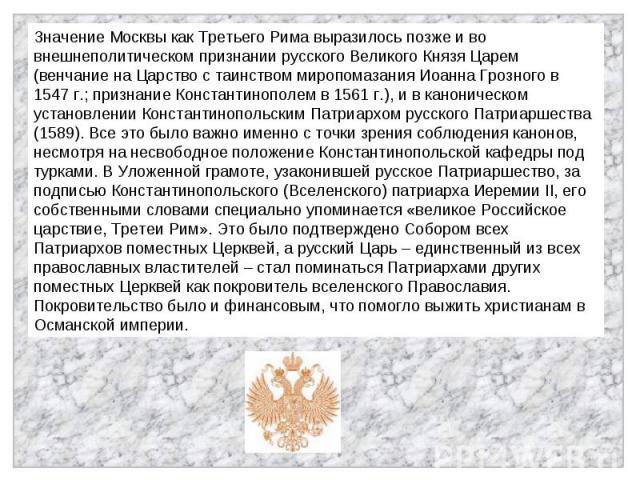 Значение Москвы как Третьего Рима выразилось позже и во внешнеполитическом признании русского Великого Князя Царем (венчание на Царство с таинством миропомазания Иоанна Грозного в 1547 г.; признание Константинополем в 1561 г.), и в каноническом уста…