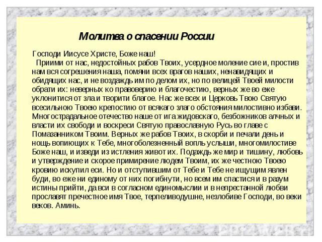Молитва о спасении России Господи Иисусе Христе, Боже наш! Приими от нас, недостойных рабов Твоих, усердное моление сие и, простив нам вся согрешения наша, помяни всех врагов наших, ненавидящих и обидящих нас, и не воздаждь им по делом их, но по вел…