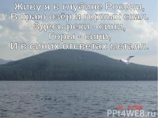 Живу я в глубине России,В краю озёр и горных скал.Здесь реки - сини,Горы - сини,