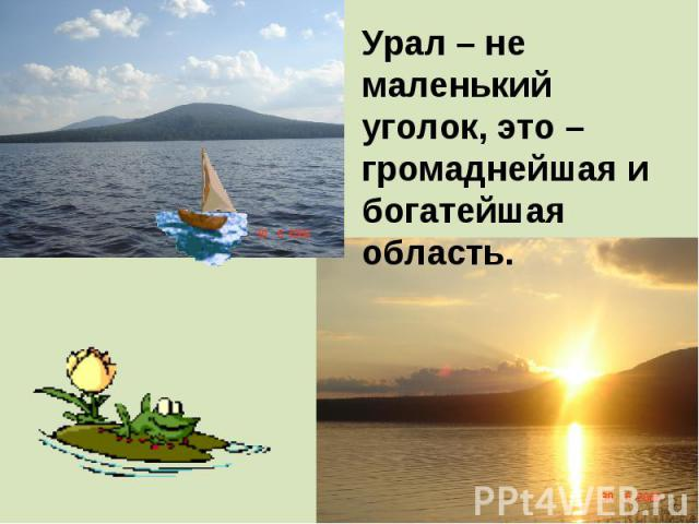 Урал – не маленький уголок, это – громаднейшая и богатейшая область.
