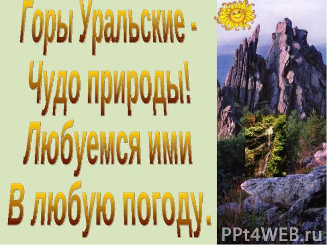 Горы Уральские -Чудо природы!Любуемся имиВ любую погоду.