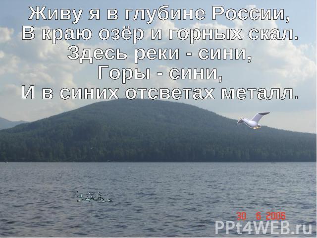 Живу я в глубине России,В краю озёр и горных скал.Здесь реки - сини,Горы - сини,И в синих отсветах металл.