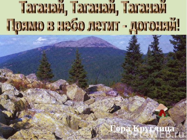 Таганай, Таганай, ТаганайПрямо в небо летит - догоняй!Гора Круглица