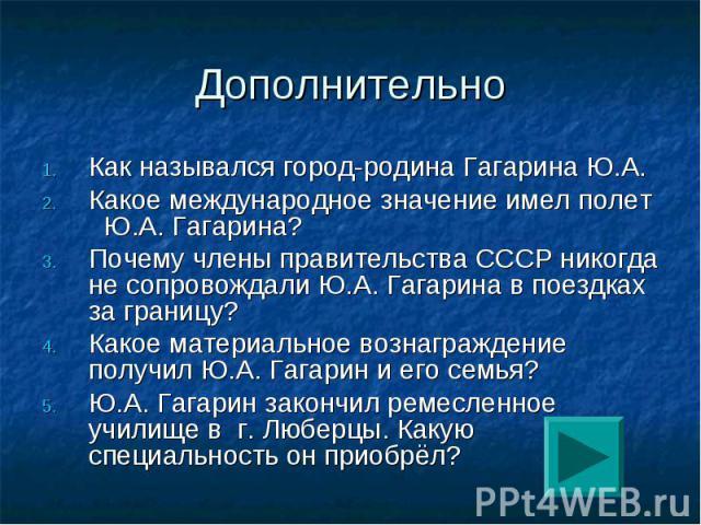 Дополнительно Как назывался город-родина Гагарина Ю.А.Какое международное значение имел полет Ю.А. Гагарина?Почему члены правительства СССР никогда не сопровождали Ю.А. Гагарина в поездках за границу?Какое материальное вознаграждение получил Ю.А. Га…