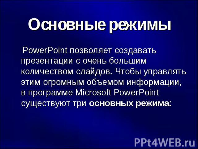 Основные режимы PowerPoint позволяет создавать презентации с очень большим количеством слайдов. Чтобы управлять этим огромным объемом информации, в программе Microsoft PowerPoint существуют три основных режима: