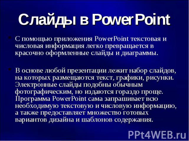 Слайды в PowerPoint С помощью приложения PowerPoint текстовая и числовая информация легко превращается в красочно оформленные слайды и диаграммы. В основе любой презентации лежит набор слайдов, на которых размещаются текст, графики, рисунки. Электро…