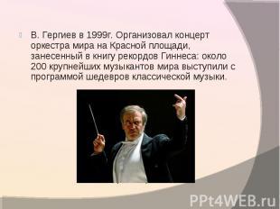В. Гергиев в 1999г. Организовал концерт оркестра мира на Красной площади, занесе