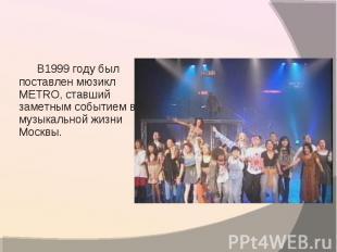 В1999 году был поставлен мюзикл METRO, ставший заметным событием в музыкальной ж