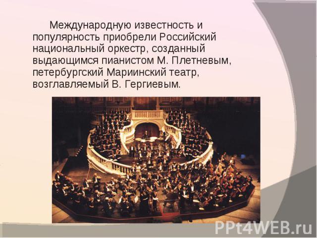 Международную известность и популярность приобрели Российский национальный оркестр, созданный выдающимся пианистом М. Плетневым, петербургский Мариинский театр, возглавляемый В. Гергиевым.