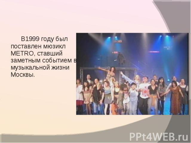 В1999 году был поставлен мюзикл METRO, ставший заметным событием в музыкальной жизни Москвы.