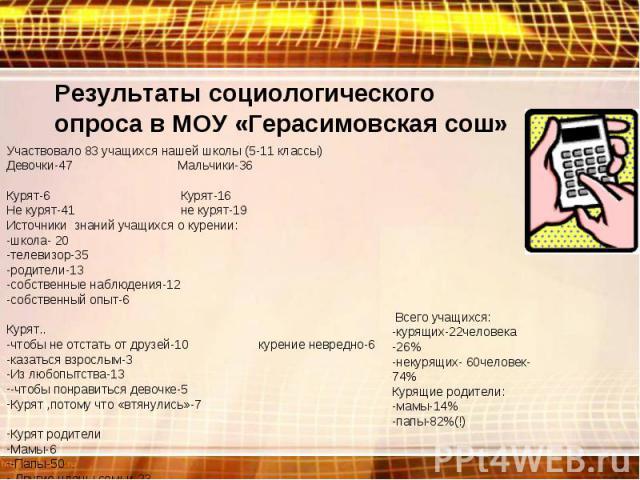 Результаты социологического опроса в МОУ «Герасимовская сош» Участвовало 83 учащихся нашей школы (5-11 классы)Девочки-47 Мальчики-36Курят-6 Курят-16Не курят-41 не курят-19Источники знаний учащихся о курении:-школа- 20-телевизор-35-родители-13-собств…