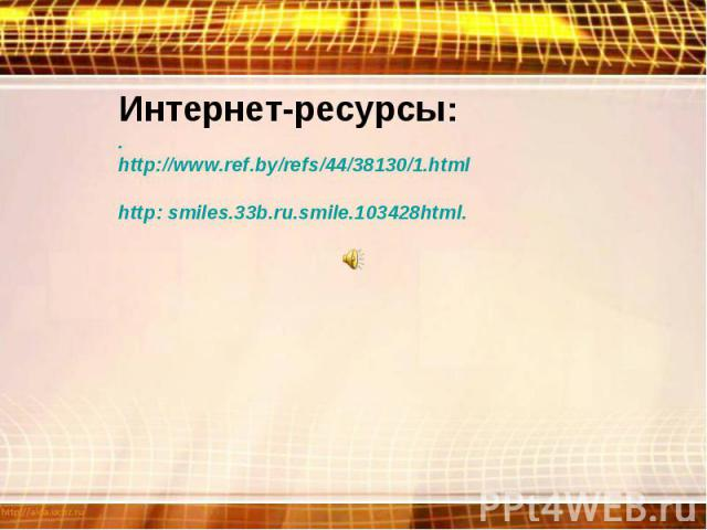 Интернет-ресурсы:.http://www.ref.by/refs/44/38130/1.htmlhttp: smiles.33b.ru.smile.103428html.