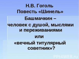 Н.В. Гоголь Повесть «Шинель» Башмачкин – человек с душой, мыслями и переживаниям