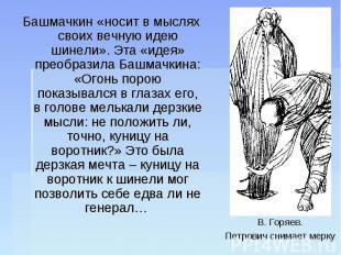 Башмачкин «носит в мыслях своих вечную идею шинели». Эта «идея» преобразила Башм