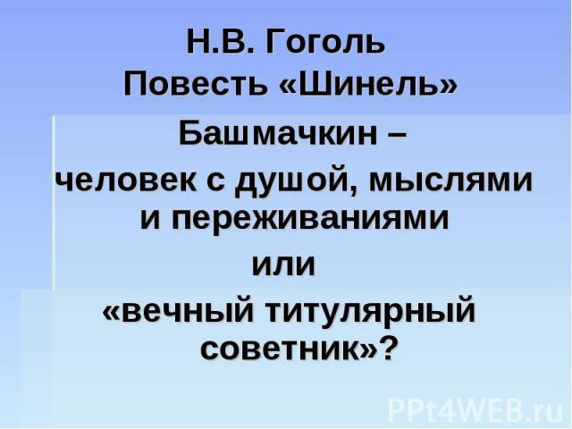 Н.В. Гоголь Повесть «Шинель» Башмачкин – человек с душой, мыслями и переживаниями или «вечный титулярный советник»?
