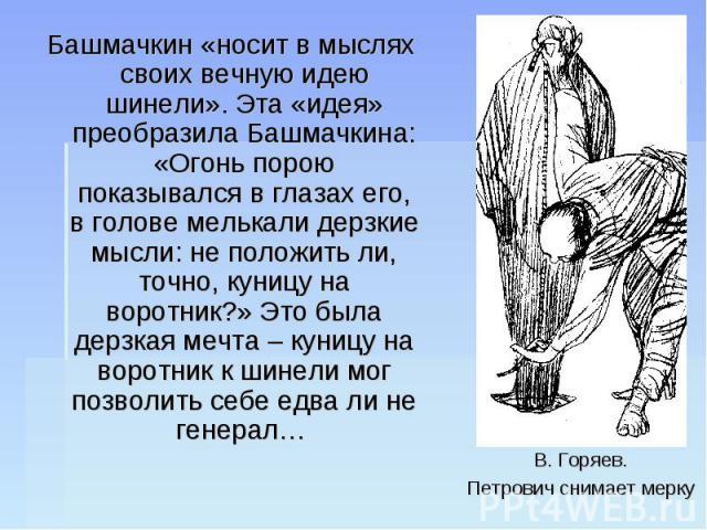 Башмачкин «носит в мыслях своих вечную идею шинели». Эта «идея» преобразила Башмачкина: «Огонь порою показывался в глазах его, в голове мелькали дерзкие мысли: не положить ли, точно, куницу на воротник?» Это была дерзкая мечта – куницу на воротник к…