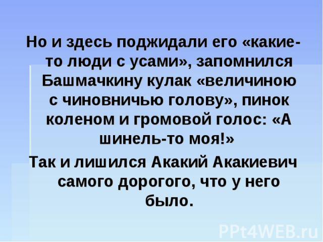 Но и здесь поджидали его «какие-то люди с усами», запомнился Башмачкину кулак «величиною с чиновничью голову», пинок коленом и громовой голос: «А шинель-то моя!» Так и лишился Акакий Акакиевич самого дорогого, что у него было.