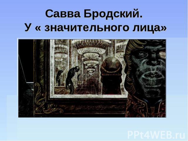 Савва Бродский. У « значительного лица»