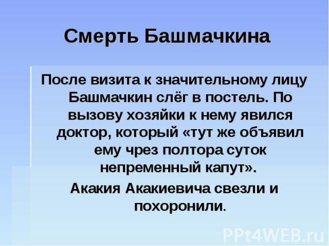 Смерть Башмачкина После визита к значительному лицу Башмачкин слёг в постель. По вызову хозяйки к нему явился доктор, который «тут же объявил ему чрез полтора суток непременный капут». Акакия Акакиевича свезли и похоронили.