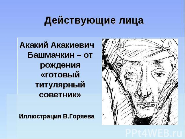 Действующие лица Акакий Акакиевич Башмачкин – от рождения «готовый титулярный советник»Иллюстрация В.Горяева