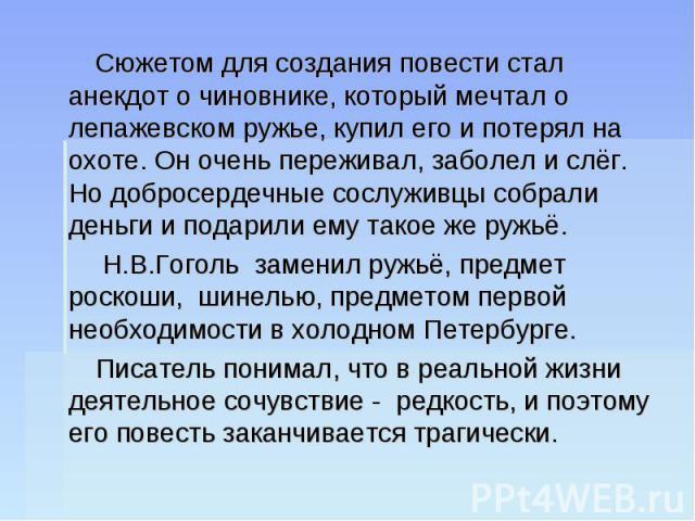 Сюжетом для создания повести стал анекдот о чиновнике, который мечтал о лепажевском ружье, купил его и потерял на охоте. Он очень переживал, заболел и слёг. Но добросердечные сослуживцы собрали деньги и подарили ему такое же ружьё. Н.В.Гоголь замени…