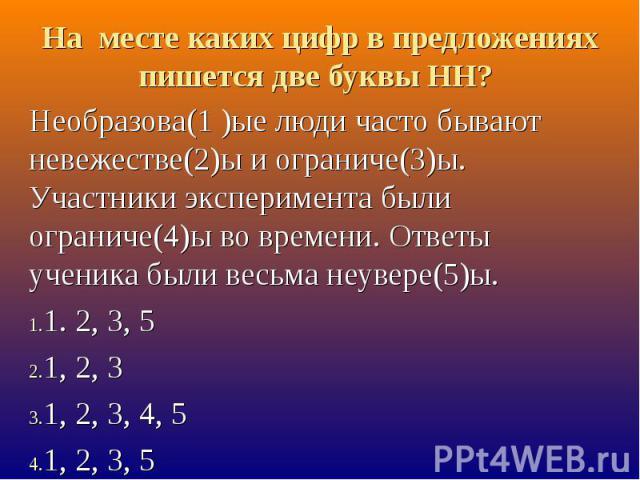 На месте каких цифр в предложениях пишется две буквы НН? Необразова(1 )ые люди часто бывают невежестве(2)ы и ограниче(3)ы. Участники эксперимента были ограниче(4)ы во времени. Ответы ученика были весьма неувере(5)ы.1. 2, 3, 51, 2, 31, 2, 3, 4, 51, 2, 3, 5