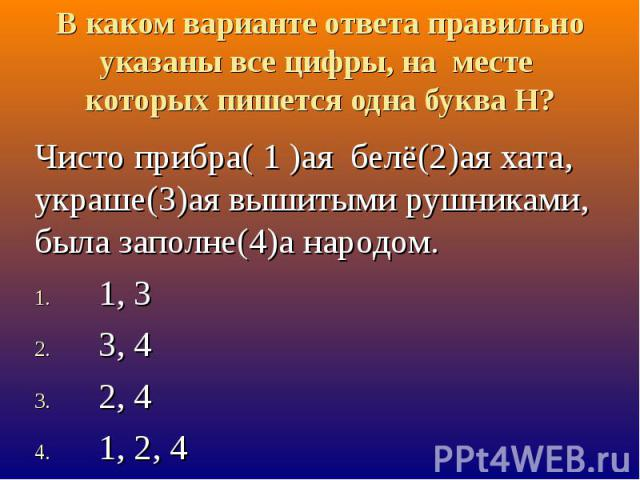 В каком варианте ответа правильно указаны все цифры, на месте которых пишется одна буква Н? Чисто прибра( 1 )ая белё(2)ая хата, украше(3)ая вышитыми рушниками, была заполне(4)а народом.1, 33, 42, 4 1, 2, 4