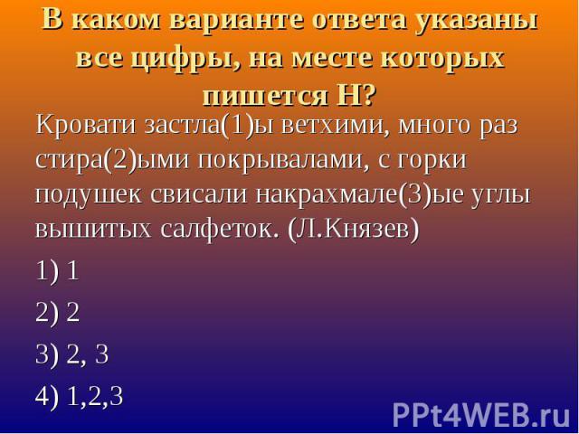 В каком варианте ответа указаны все цифры, на месте которых пишется Н? Кровати застла(1)ы ветхими, много раз стира(2)ыми покрывалами, с горки подушек свисали накрахмале(3)ые углы вышитых салфеток. (Л.Князев) 1) 12) 23) 2, 34) 1,2,3