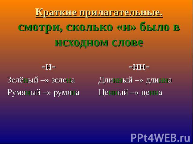 Краткие прилагательные.смотри, сколько «н» было в исходном слове -н-Зелёный –» зеленаРумяный –» румяна-нн-Длинный –» длиннаЦенный –» ценна