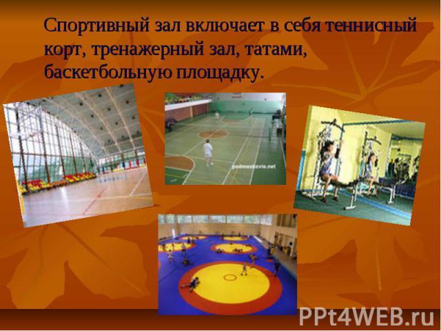 Спортивный зал включает в себя теннисный корт, тренажерный зал, татами, баскетбольную площадку.