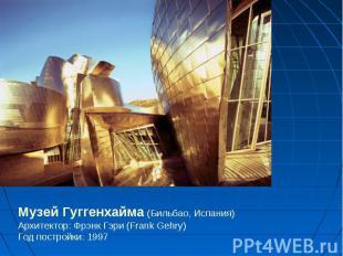 Музей Гуггенхайма (Бильбао, Испания)Архитектор: Фрэнк Гэри (Frank Gehry)Год пост