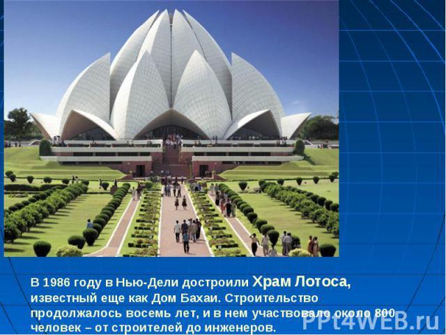 В 1986 году в Нью-Дели достроили Храм Лотоса, известный еще как Дом Бахаи. Строительство продолжалось восемь лет, и в нем участвовало около 800 человек – от строителей до инженеров.