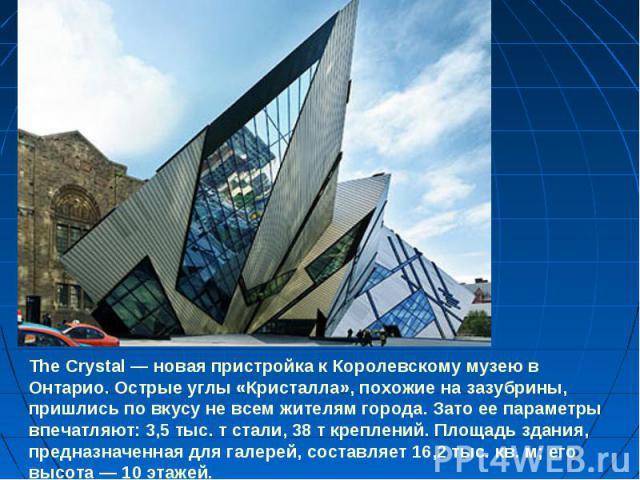The Crystal — новая пристройка к Королевскому музею в Онтарио. Острые углы «Кристалла», похожие на зазубрины, пришлись по вкусу не всем жителям города. Зато ее параметры впечатляют: 3,5 тыс. т стали, 38 т креплений. Площадь здания, предназначенная д…