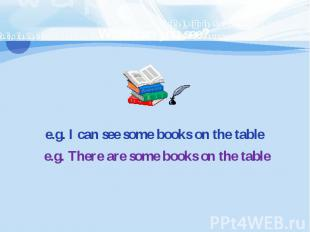 e.g. I can see some books on the tablee.g. There are some books on the table