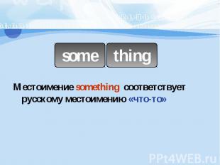 somethingМестоимение something соответствует русскому местоимению «что-то»