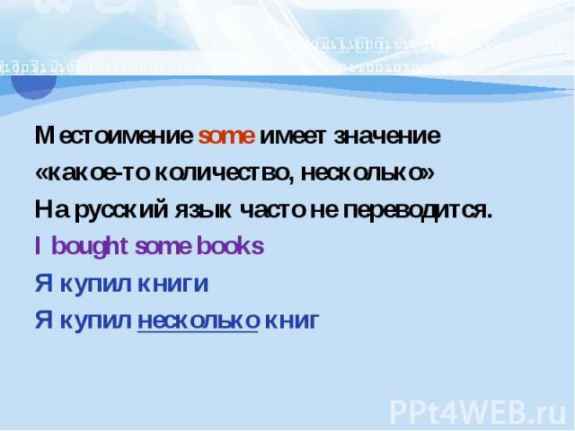 Местоимение some имеет значение«какое-то количество, несколько»На русский язык часто не переводится.I bought some booksЯ купил книгиЯ купил несколько книг