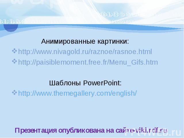 Анимированные картинки:http://www.nivagold.ru/raznoe/rasnoe.html http://paisiblemoment.free.fr/Menu_Gifs.htm Шаблоны PowerPoint:http://www.themegallery.com/english/Презентация опубликована на сайте-viki.rdf.ru