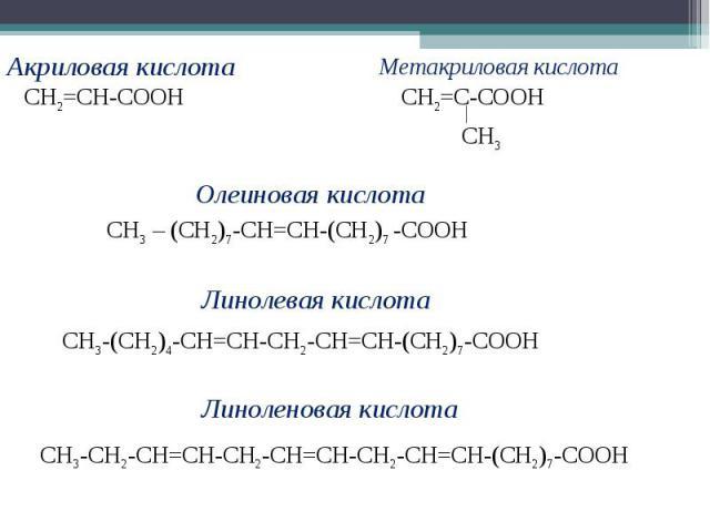 Акриловая кислотаСН2=СН-СООНМетакриловая кислотаСН2=С-СООНОлеиновая кислотаСН3 – (СН2)7-СН=СН-(СН2)7 -СООНЛинолевая кислотаСН3-(СН2)4-СН=СН-СН2-СН=СН-(СН2)7-СООНЛиноленовая кислотаСН3-СН2-СН=СН-СН2-СН=СН-СН2-СН=СН-(СН2)7-СООН