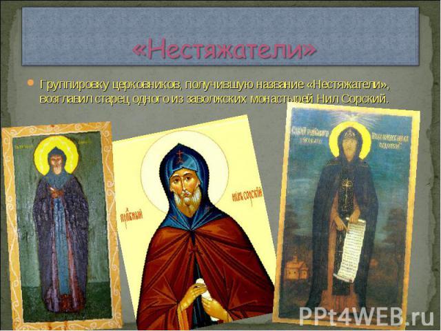«Нестяжатели» Группировку церковников, получившую название «Нестяжатели», возглавил старец одного из заволжских монастырей Нил Сорский.