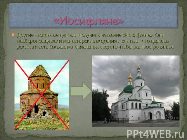 «Иосифляне» Другие церковные деятили получили название «Иосифляне». Они наоборот защищали монастырские владения и считали, что церковь должна иметь больше материальных средств чтобы распростроняться.
