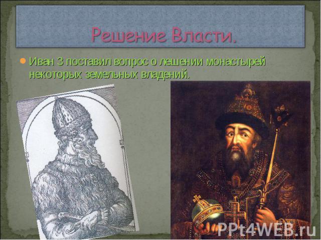 Решение Власти. Иван 3 поставил вопрос о лешении монастырей некоторых земельных владений.