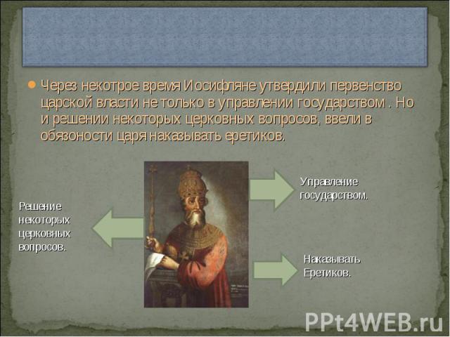 Через некотрое время Иосифляне утвердили первенство царской власти не только в управлении государством . Но и решении некоторых церковных вопросов, ввели в обязоности царя наказывать еретиков. Решение некоторых церковных вопросов.Управление государс…