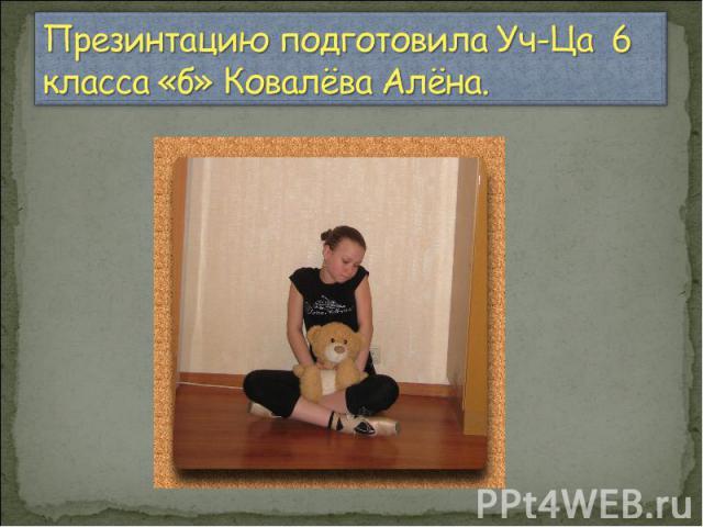 Презинтацию подготовила Уч-Ца 6 класса «б» Ковалёва Алёна.