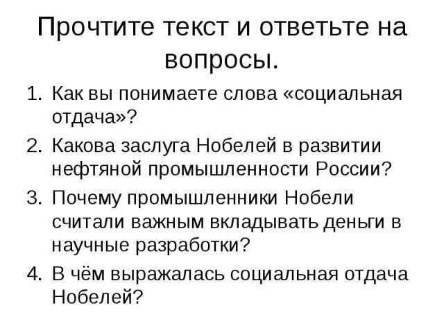 Прочтите текст и ответьте на вопросы. Как вы понимаете слова «социальная отдача»?Какова заслуга Нобелей в развитии нефтяной промышленности России?Почему промышленники Нобели считали важным вкладывать деньги в научные разработки?В чём выражалась соци…