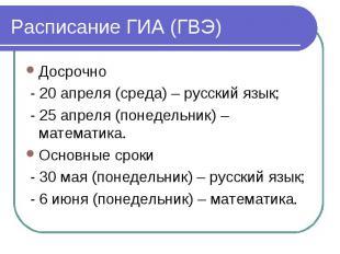 Расписание ГИА (ГВЭ) Досрочно - 20 апреля (среда) – русский язык; - 25 апреля (п